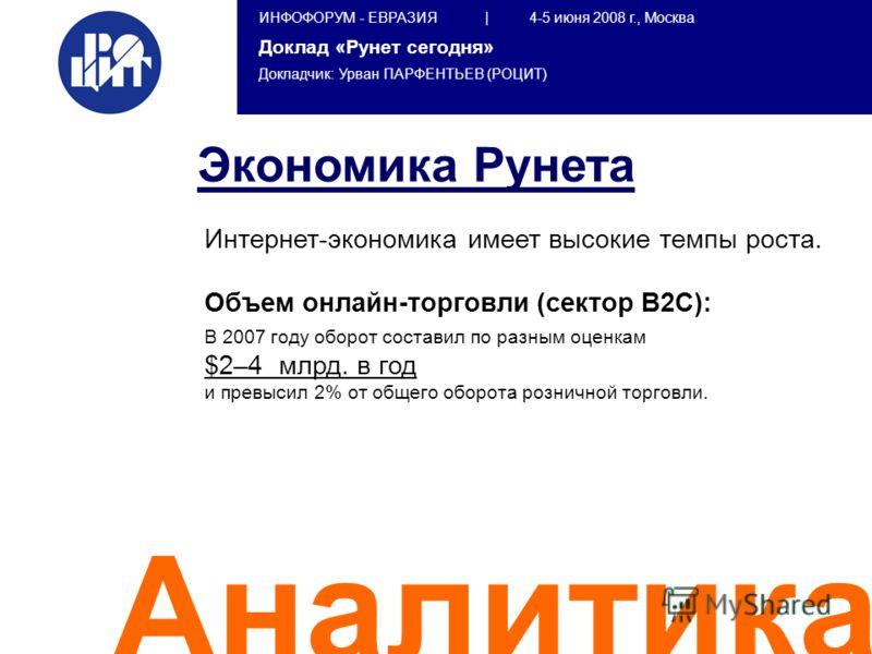 ИНФОФОРУМ - ЕВРАЗИЯ | 4-5 июня 2008 г., Москва Доклад «Рунет сегодня» Докладчик: Урван ПАРФЕНТЬЕВ (РОЦИТ) Аналитика Интернет-экономика имеет высокие темпы роста. Объем онлайн-торговли (сектор B2C): В 2007 году оборот составил по разным оценкам $2–4 м