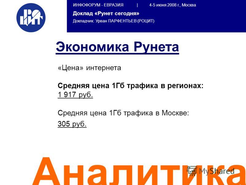 ИНФОФОРУМ - ЕВРАЗИЯ | 4-5 июня 2008 г., Москва Доклад «Рунет сегодня» Докладчик: Урван ПАРФЕНТЬЕВ (РОЦИТ) Аналитика «Цена» интернета Средняя цена 1Гб трафика в регионах: 1 917 руб. Средняя цена 1Гб трафика в Москве: 305 руб. Экономика Рунета