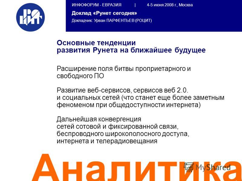 ИНФОФОРУМ - ЕВРАЗИЯ | 4-5 июня 2008 г., Москва Доклад «Рунет сегодня» Докладчик: Урван ПАРФЕНТЬЕВ (РОЦИТ) Аналитика Основные тенденции развития Рунета на ближайшее будущее Расширение поля битвы проприетарного и свободного ПО Развитие веб-сервисов, се