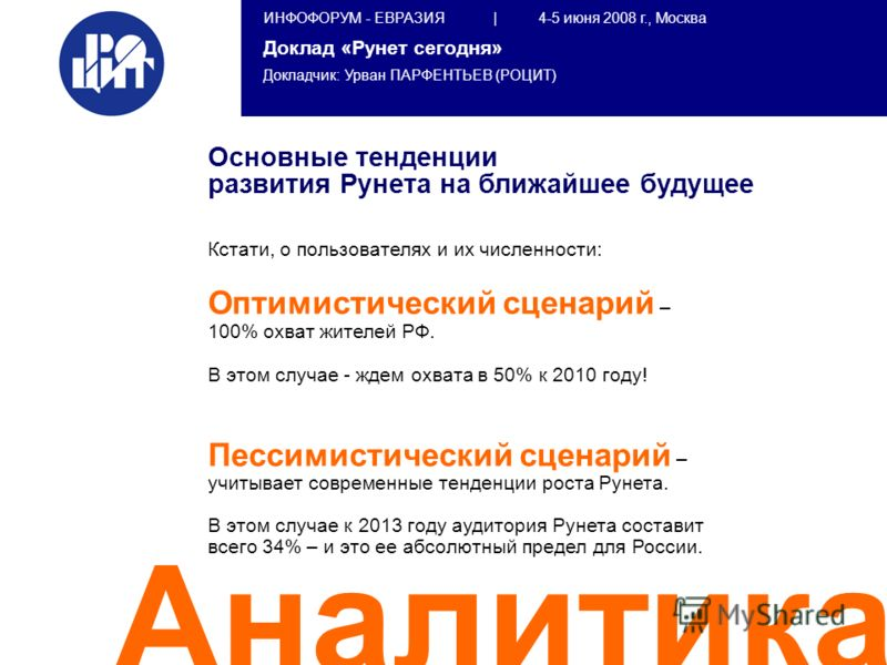 ИНФОФОРУМ - ЕВРАЗИЯ | 4-5 июня 2008 г., Москва Доклад «Рунет сегодня» Докладчик: Урван ПАРФЕНТЬЕВ (РОЦИТ) Аналитика Основные тенденции развития Рунета на ближайшее будущее Кстати, о пользователях и их численности: Оптимистический сценарий – 100% охва