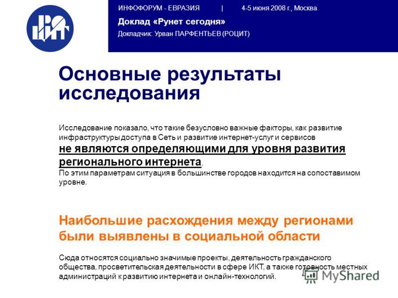 ИНФОФОРУМ - ЕВРАЗИЯ | 4-5 июня 2008 г., Москва Доклад «Рунет сегодня» Докладчик: Урван ПАРФЕНТЬЕВ (РОЦИТ) Исследование показало, что такие безусловно важные факторы, как развитие инфраструктуры доступа в Сеть и развитие интернет-услуг и сервисов не я