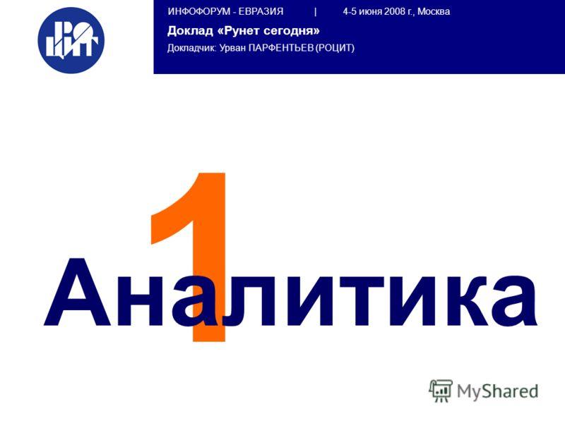 ИНФОФОРУМ - ЕВРАЗИЯ | 4-5 июня 2008 г., Москва Доклад «Рунет сегодня» Докладчик: Урван ПАРФЕНТЬЕВ (РОЦИТ) 1 Аналитика