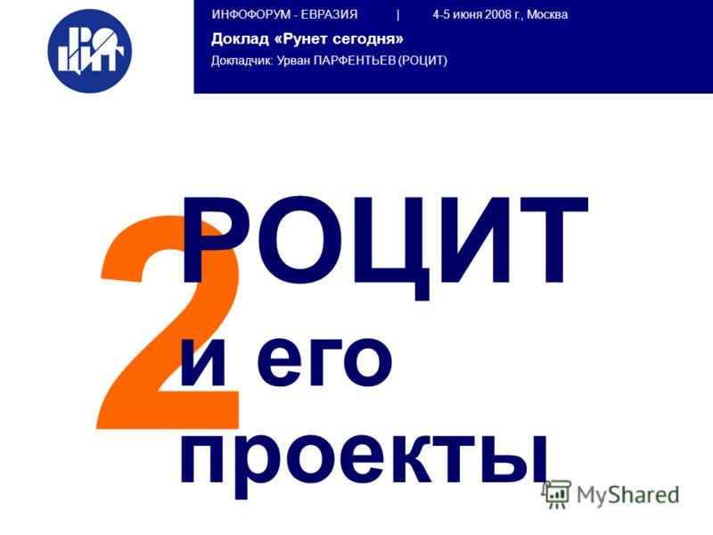 ИНФОФОРУМ - ЕВРАЗИЯ | 4-5 июня 2008 г., Москва Доклад «Рунет сегодня» Докладчик: Урван ПАРФЕНТЬЕВ (РОЦИТ) 2 РОЦИТ и его проекты