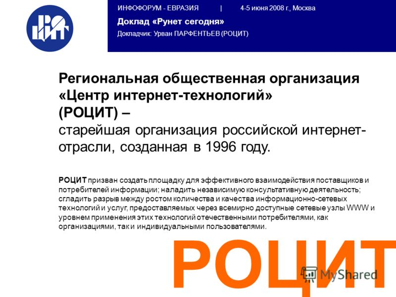 ИНФОФОРУМ - ЕВРАЗИЯ | 4-5 июня 2008 г., Москва Доклад «Рунет сегодня» Докладчик: Урван ПАРФЕНТЬЕВ (РОЦИТ) РОЦИТ Региональная общественная организация «Центр интернет-технологий» (РОЦИТ) – старейшая организация российской интернет- отрасли, созданная