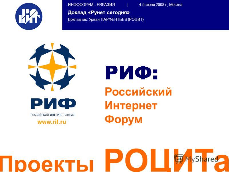 ИНФОФОРУМ - ЕВРАЗИЯ | 4-5 июня 2008 г., Москва Доклад «Рунет сегодня» Докладчик: Урван ПАРФЕНТЬЕВ (РОЦИТ) РИФ: Российский Интернет Форум Проекты РОЦИТа