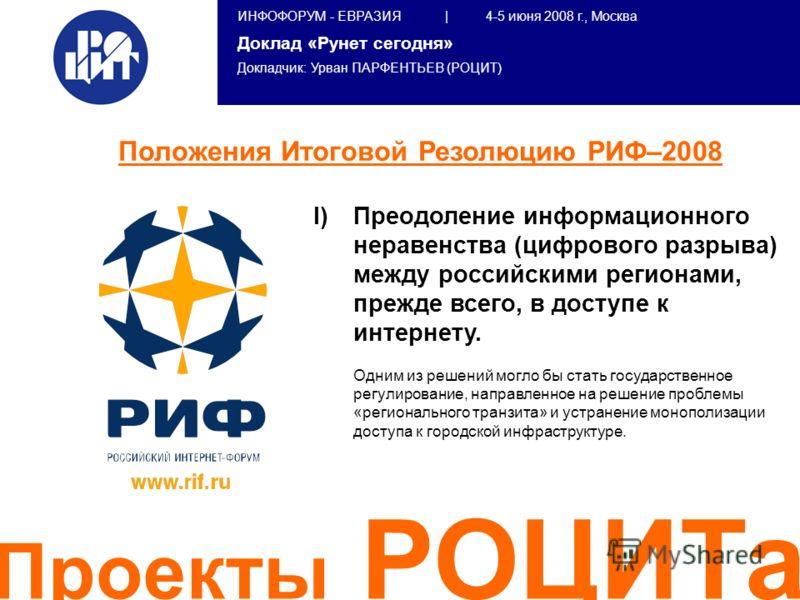 ИНФОФОРУМ - ЕВРАЗИЯ | 4-5 июня 2008 г., Москва Доклад «Рунет сегодня» Докладчик: Урван ПАРФЕНТЬЕВ (РОЦИТ) Проекты РОЦИТа I) I)Преодоление информационного неравенства (цифрового разрыва) между российскими регионами, прежде всего, в доступе к интернету