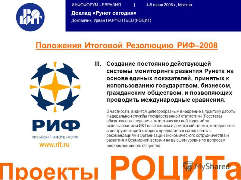 ИНФОФОРУМ - ЕВРАЗИЯ | 4-5 июня 2008 г., Москва Доклад «Рунет сегодня» Докладчик: Урван ПАРФЕНТЬЕВ (РОЦИТ) Проекты РОЦИТа III. III.Создание постоянно действующей системы мониторинга развития Рунета на основе единых показателей, принятых к использовани