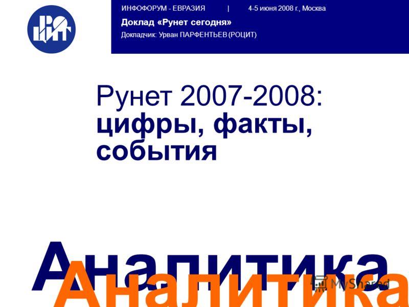 ИНФОФОРУМ - ЕВРАЗИЯ | 4-5 июня 2008 г., Москва Доклад «Рунет сегодня» Докладчик: Урван ПАРФЕНТЬЕВ (РОЦИТ) Аналитика Рунет 2007-2008: цифры, факты, события