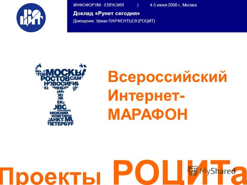 ИНФОФОРУМ - ЕВРАЗИЯ | 4-5 июня 2008 г., Москва Доклад «Рунет сегодня» Докладчик: Урван ПАРФЕНТЬЕВ (РОЦИТ) Всероссийский Интернет- МАРАФОН Проекты РОЦИТа