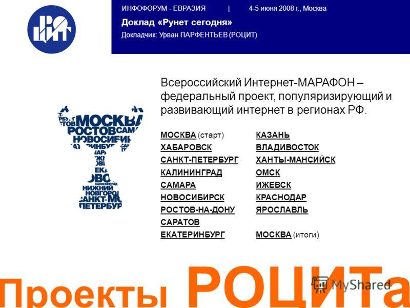 ИНФОФОРУМ - ЕВРАЗИЯ | 4-5 июня 2008 г., Москва Доклад «Рунет сегодня» Докладчик: Урван ПАРФЕНТЬЕВ (РОЦИТ) Всероссийский Интернет-МАРАФОН – федеральный проект, популяризирующий и развивающий интернет в регионах РФ. МОСКВА (старт) ХАБАРОВСК САНКТ-ПЕТЕР