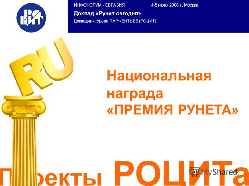 ИНФОФОРУМ - ЕВРАЗИЯ | 4-5 июня 2008 г., Москва Доклад «Рунет сегодня» Докладчик: Урван ПАРФЕНТЬЕВ (РОЦИТ) Проекты РОЦИТа Национальная награда «ПРЕМИЯ РУНЕТА»