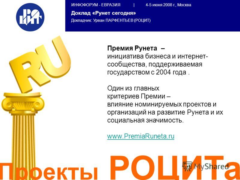 ИНФОФОРУМ - ЕВРАЗИЯ | 4-5 июня 2008 г., Москва Доклад «Рунет сегодня» Докладчик: Урван ПАРФЕНТЬЕВ (РОЦИТ) Премия Рунета – инициатива бизнеса и интернет- сообщества, поддерживаемая государством с 2004 года. Один из главных критериев Премии – влияние н