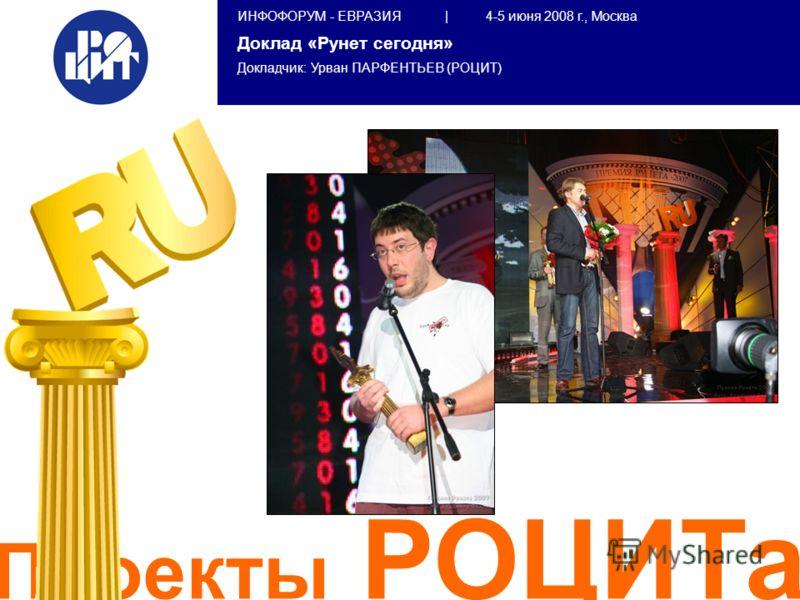 ИНФОФОРУМ - ЕВРАЗИЯ | 4-5 июня 2008 г., Москва Доклад «Рунет сегодня» Докладчик: Урван ПАРФЕНТЬЕВ (РОЦИТ) Проекты РОЦИТа