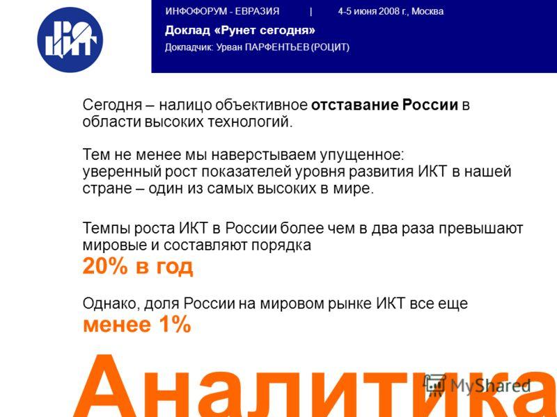 ИНФОФОРУМ - ЕВРАЗИЯ | 4-5 июня 2008 г., Москва Доклад «Рунет сегодня» Докладчик: Урван ПАРФЕНТЬЕВ (РОЦИТ) Аналитика Сегодня – налицо объективное отставание России в области высоких технологий. Тем не менее мы наверстываем упущенное: уверенный рост по