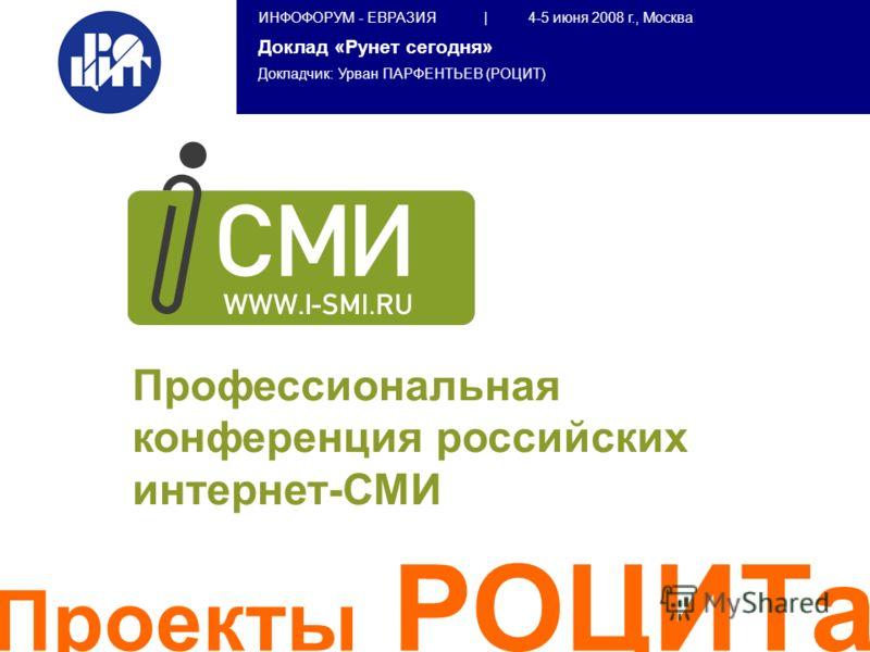 ИНФОФОРУМ - ЕВРАЗИЯ | 4-5 июня 2008 г., Москва Доклад «Рунет сегодня» Докладчик: Урван ПАРФЕНТЬЕВ (РОЦИТ) Проекты РОЦИТа Профессиональная конференция российских интернет-СМИ