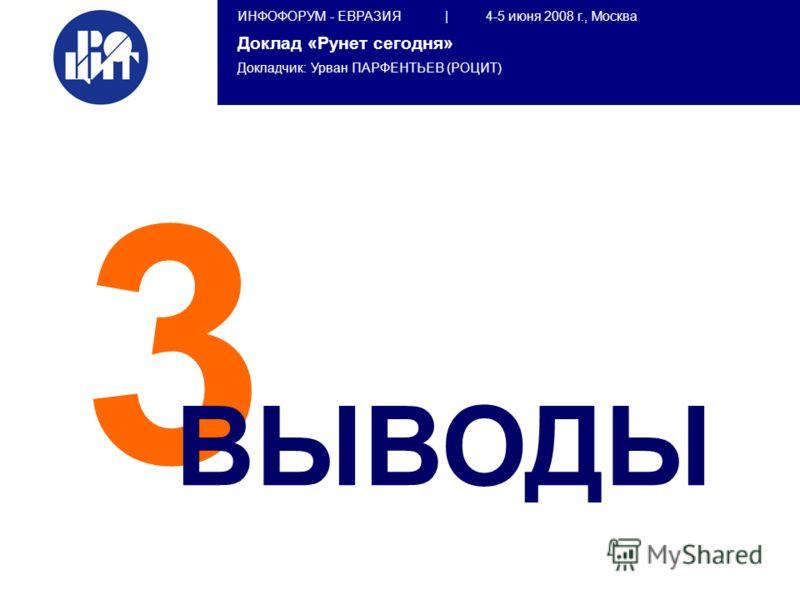 ИНФОФОРУМ - ЕВРАЗИЯ | 4-5 июня 2008 г., Москва Доклад «Рунет сегодня» Докладчик: Урван ПАРФЕНТЬЕВ (РОЦИТ) 3 ВЫВОДЫ
