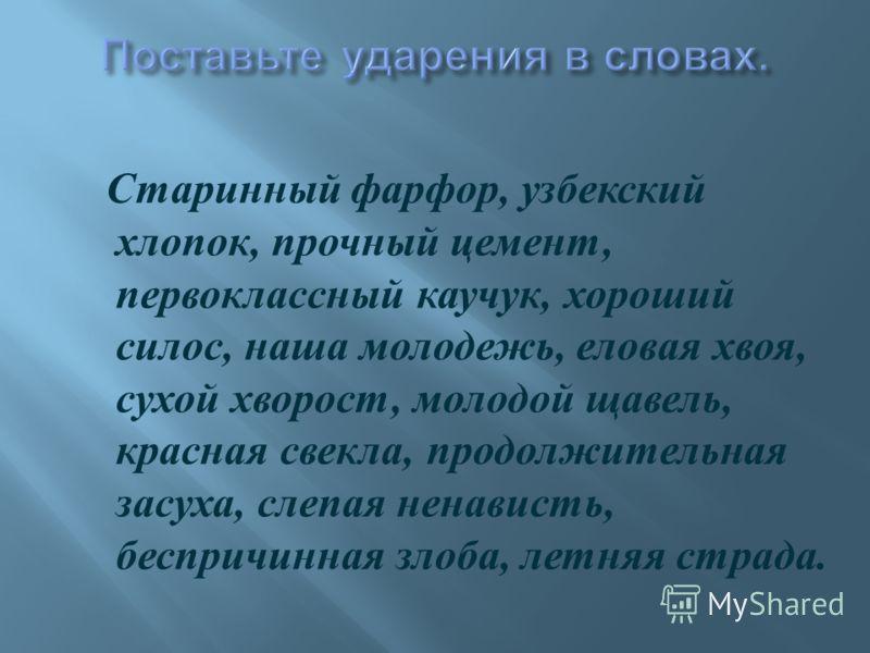 Старинный фарфор, узбекский хлопок, прочный цемент, первоклассный каучук, хороший силос, наша молодежь, еловая хвоя, сухой хворост, молодой щавель, красная свекла, продолжительная засуха, слепая ненависть, беспричинная злоба, летняя страда.