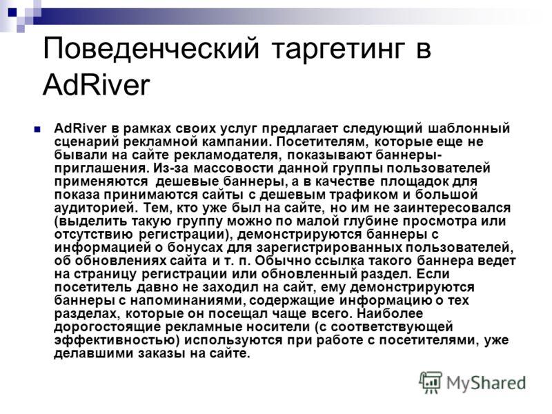Поведенческий таргетинг в AdRiver AdRiver в рамках своих услуг предлагает следующий шаблонный сценарий рекламной кампании. Посетителям, которые еще не бывали на сайте рекламодателя, показывают баннеры- приглашения. Из-за массовости данной группы поль