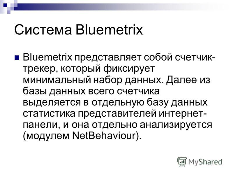 Система Bluemetrix Bluemetrix представляет собой счетчик- трекер, который фиксирует минимальный набор данных. Далее из базы данных всего счетчика выделяется в отдельную базу данных статистика представителей интернет- панели, и она отдельно анализируе