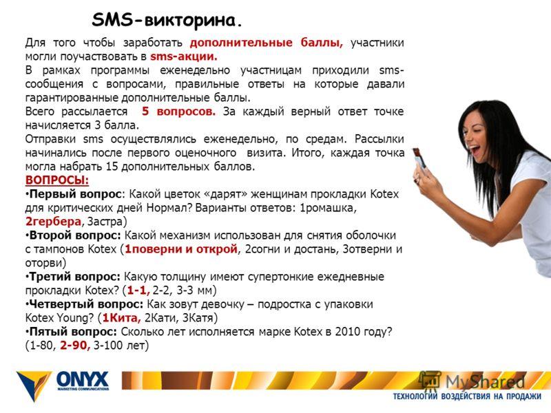 SMS-викторина. Для того чтобы заработать дополнительные баллы, участники могли поучаствовать в sms-акции. В рамках программы еженедельно участницам приходили sms- сообщения с вопросами, правильные ответы на которые давали гарантированные дополнительн