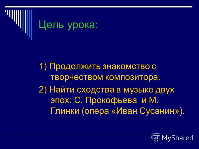 Цель урока: 1) Продолжить знакомство с творчеством композитора. 2) Найти сходства в музыке двух эпох: С. Прокофьева и М. Глинки (опера «Иван Сусанин»).