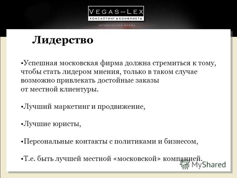 Лидерство Успешная московская фирма должна стремиться к тому, чтобы стать лидером мнения, только в таком случае возможно привлекать достойные заказы от местной клиентуры. Лучший маркетинг и продвижение, Лучшие юристы, Персональные контакты с политика