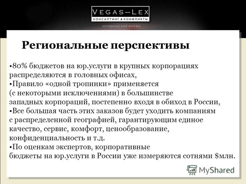Региональные перспективы 80% бюджетов на юр.услуги в крупных корпорациях распределяются в головных офисах, Правило «одной тропинки» применяется (с некоторыми исключениями) в большинстве западных корпораций, постепенно входя в обиход в России, Все бол
