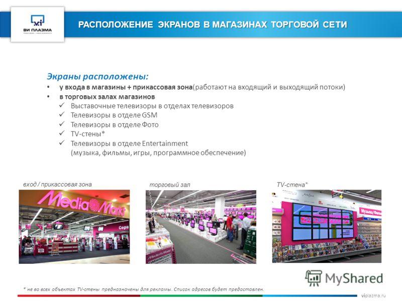 viplazma.ru РАСПОЛОЖЕНИЕ ЭКРАНОВ В МАГАЗИНАХ ТОРГОВОЙ СЕТИ * не во всех объектах TV-стены предназначены для рекламы. Список адресов будет предоставлен. Экраны расположены: у входа в магазины + прикассовая зона(работают на входящий и выходящий потоки)