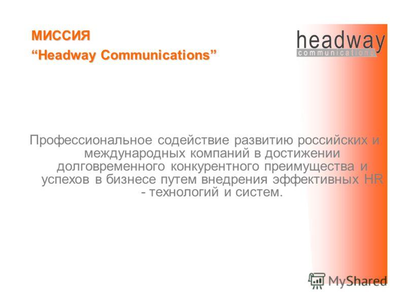 Профессиональное содействие развитию российских и международных компаний в достижении долговременного конкурентного преимущества и успехов в бизнесе путем внедрения эффективных HR - технологий и систем. МИССИЯ Headway Communications