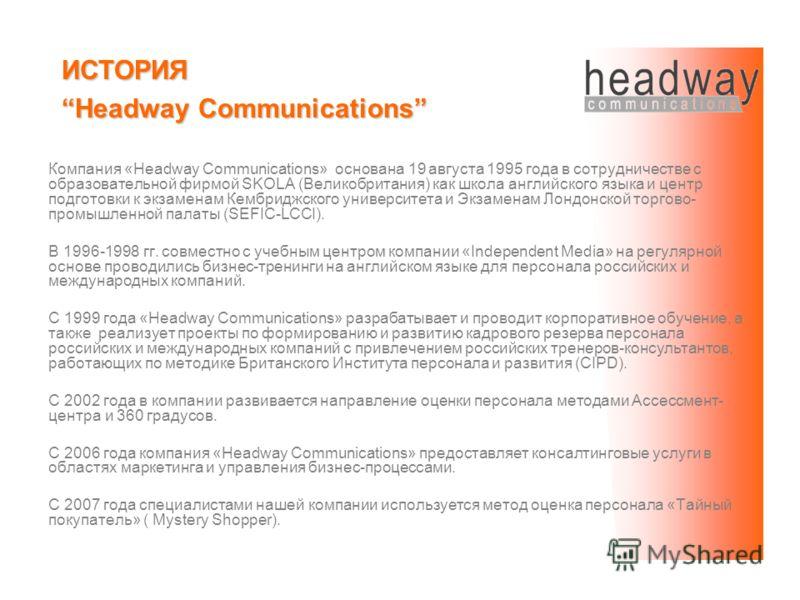 Компания «Headway Communications» основана 19 августа 1995 года в сотрудничестве с образовательной фирмой SKOLA (Великобритания) как школа английского языка и центр подготовки к экзаменам Кембриджского университета и Экзаменам Лондонской торгово- про