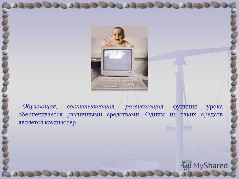 Обучающая, воспитывающая, развивающая функция урока обеспечивается различными средствами. Одним из таких средств является компьютер.