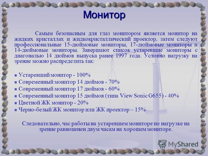 Монитор Самым безопасным для глаз монитором является монитор на жидких кристаллах и жидкокристаллический проектор, затем следуют профессиональные 15-дюймовые мониторы, 17-дюймовые мониторы и 14-дюймовые мониторы. Завершают список устаревшие мониторы