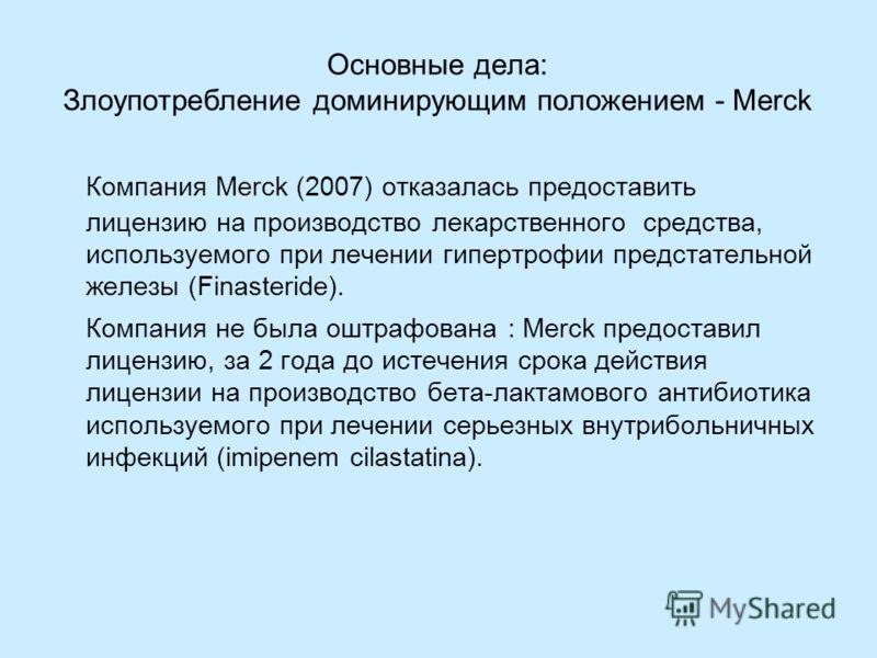 Основные дела: Злоупотребление доминирующим положением - Merck Компания Merck (2007) отказалась предоставить лицензию на производство лекарственного средства, используемого при лечении гипертрофии предстательной железы (Finasteride). Компания не была