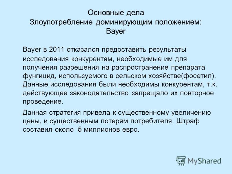 Основные дела Злоупотребление доминирующим положением: Bayer Bayer в 2011 отказался предоставить результаты исследования конкурентам, необходимые им для получения разрешения на распространение препарата фунгицид, используемого в сельском хозяйстве(фо