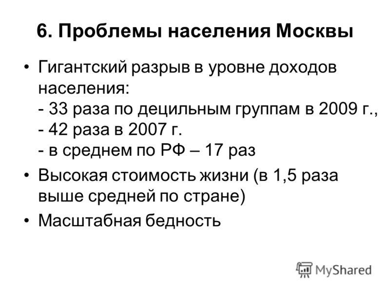 6. Проблемы населения Москвы Гигантский разрыв в уровне доходов населения: - 33 раза по децильным группам в 2009 г., - 42 раза в 2007 г. - в среднем по РФ – 17 раз Высокая стоимость жизни (в 1,5 раза выше средней по стране) Масштабная бедность