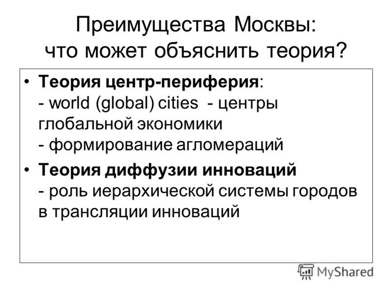 Преимущества Москвы: что может объяснить теория? Теория центр-периферия: - world (global) cities - центры глобальной экономики - формирование агломераций Теория диффузии инноваций - роль иерархической системы городов в трансляции инноваций