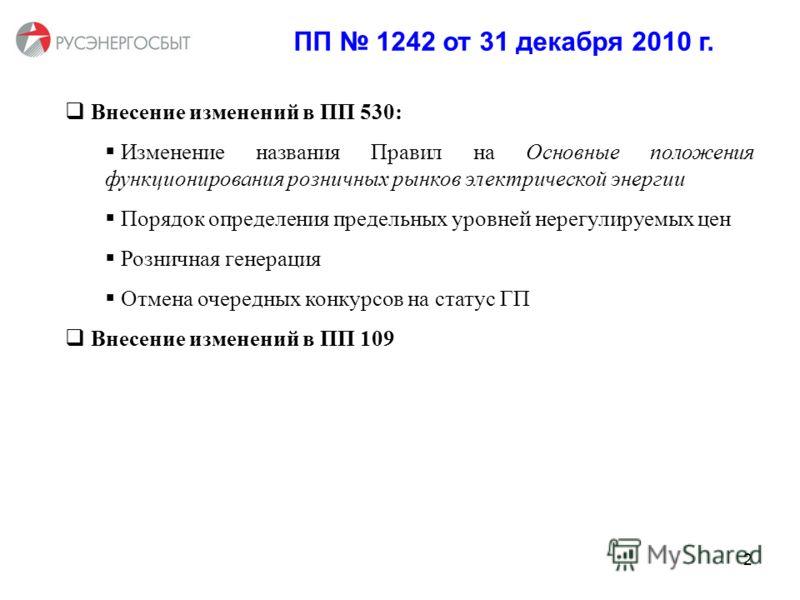 ПП 1242 от 31 декабря 2010 г. Внесение изменений в ПП 530: Изменение названия Правил на Основные положения функционирования розничных рынков электрической энергии Порядок определения предельных уровней нерегулируемых цен Розничная генерация Отмена оч