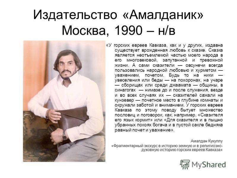 Издательство «Амалданик» Москва, 1990 – н/в «У горских евреев Кавказа, как и у других, издавна существует врожденная любовь к сказке. Сказка является неотъемлемой частью моего народа в его многовековой, запутанной и тревожной жизни. А сами сказители