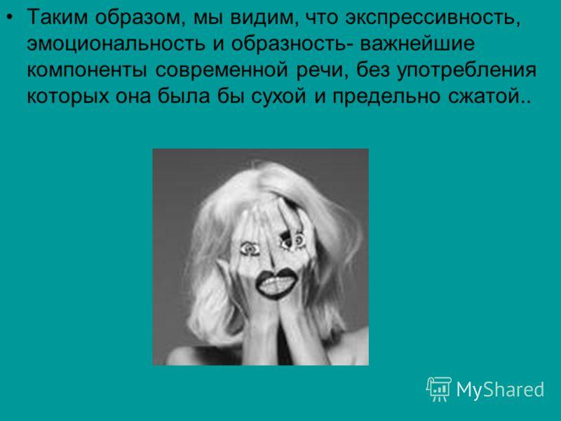 Таким образом, мы видим, что экспрессивность, эмоциональность и образность- важнейшие компоненты современной речи, без употребления которых она была бы сухой и предельно сжатой..