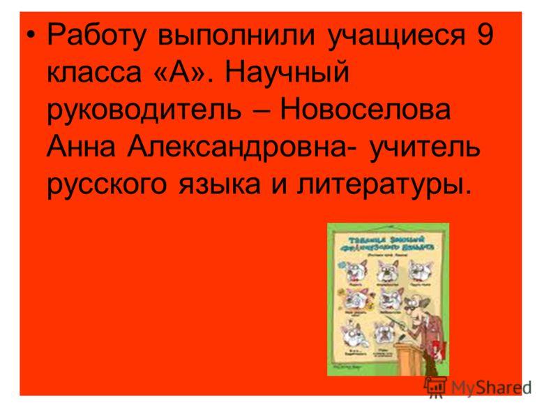 Работу выполнили учащиеся 9 класса «А». Научный руководитель – Новоселова Анна Александровна- учитель русского языка и литературы.
