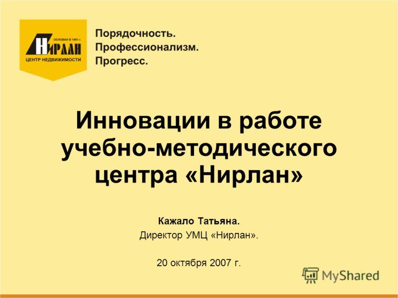 Инновации в работе учебно-методического центра «Нирлан» Кажало Татьяна. Директор УМЦ «Нирлан». 20 октября 2007 г.