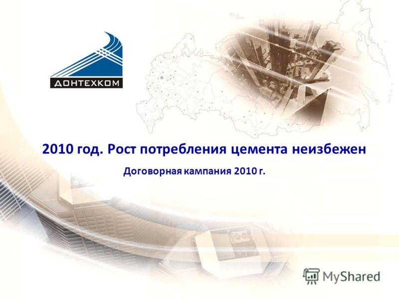 Договорная кампания 2010 г. 2010 год. Рост потребления цемента неизбежен