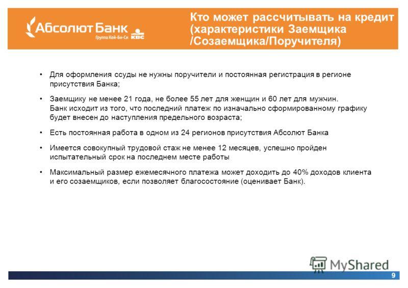 Кто может рассчитывать на кредит (характеристики Заемщика /Созаемщика/Поручителя) 9 Для оформления ссуды не нужны поручители и постоянная регистрация в регионе присутствия Банка; Заемщику не менее 21 года, не более 55 лет для женщин и 60 лет для мужч