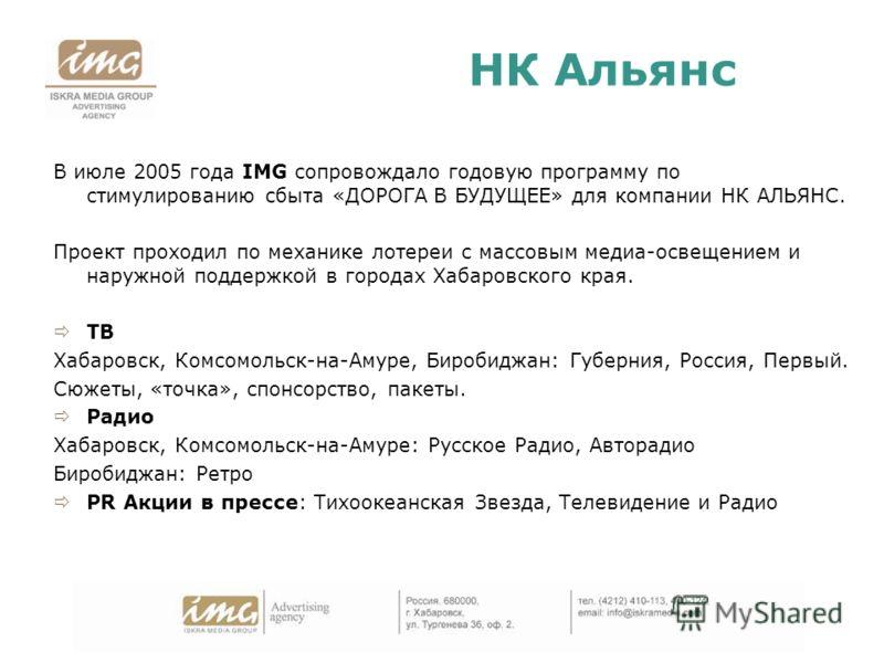 НК Альянс В июле 2005 года IMG сопровождало годовую программу по стимулированию сбыта «ДОРОГА В БУДУЩЕЕ» для компании НК АЛЬЯНС. Проект проходил по механике лотереи с массовым медиа-освещением и наружной поддержкой в городах Хабаровского края. ТВ Хаб