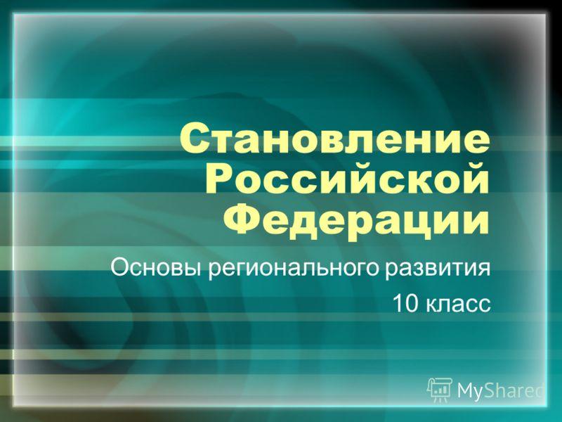 Становление Российской Федерации Основы регионального развития 10 класс