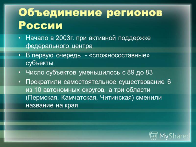 Объединение регионов России Начало в 2003г. при активной поддержке федерального центра В первую очередь - «сложносоставные» субъекты Число субъектов уменьшилось с 89 до 83 Прекратили самостоятельное существование 6 из 10 автономных округов, а три обл