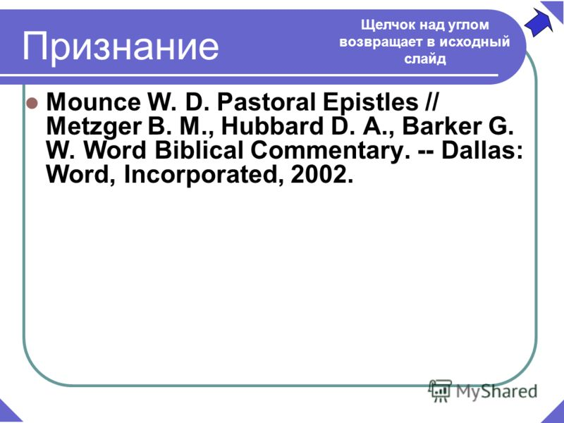 Mounce W. D. Pastoral Epistles // Metzger B. M., Hubbard D. A., Barker G. W. Word Biblical Commentary. -- Dallas: Word, Incorporated, 2002. Признание Щелчок над углом возвращает в исходный слайд