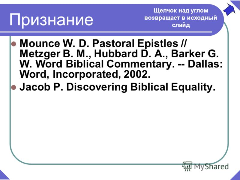 Mounce W. D. Pastoral Epistles // Metzger B. M., Hubbard D. A., Barker G. W. Word Biblical Commentary. -- Dallas: Word, Incorporated, 2002. Jacob P. Discovering Biblical Equality. Признание Щелчок над углом возвращает в исходный слайд
