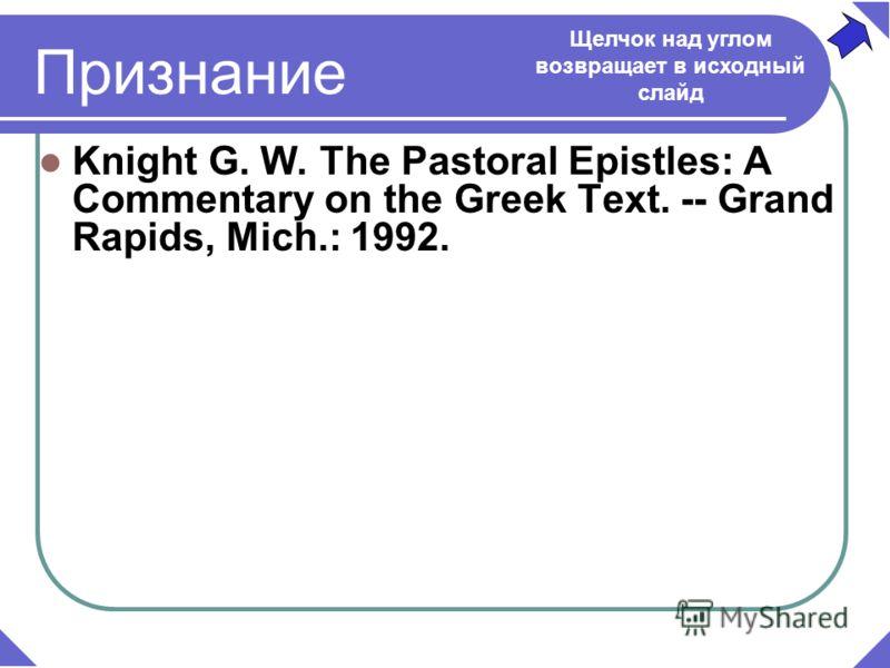 Knight G. W. The Pastoral Epistles: A Commentary on the Greek Text. -- Grand Rapids, Mich.: 1992. Признание Щелчок над углом возвращает в исходный слайд
