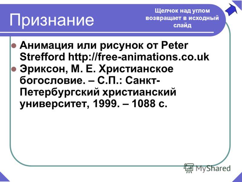 Анимация или рисунок от Peter Strefford http://free-animations.co.uk Эриксон, М. Е. Христианское богословие. – С.П.: Санкт- Петербургский христианский университет, 1999. – 1088 с. Признание Щелчок над углом возвращает в исходный слайд